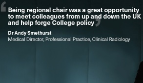 'Being regional chair was a great opportunity  to meet colleagues from up and down the UK and help forge College policy'. Dr Andy Smethurst, Medical Director