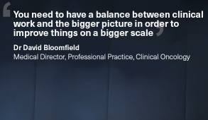 'You need to have a balance between clinical work and the bigger picture in order to improve things on a bigger scale.' Dr David Bloomfield, Medical Director