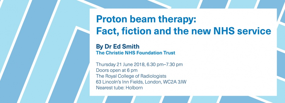 Proton beam therapy: fact, fiction and the new NHS service. Free public lecture